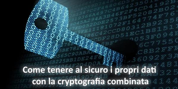 Come tenere al sicuro i propri dati con la cryptografia combinata