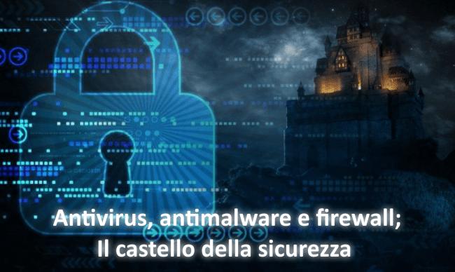 Antivirus, antimalwares e firewall; il castello della sicurezza