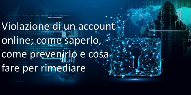 Violazione di un account online; come accorgersene, come prevenirlo e cosa fare per rimediare